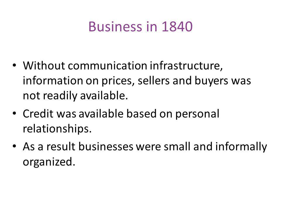 Business in 1840 Without communication infrastructure, information on prices, sellers and buyers was not readily available.