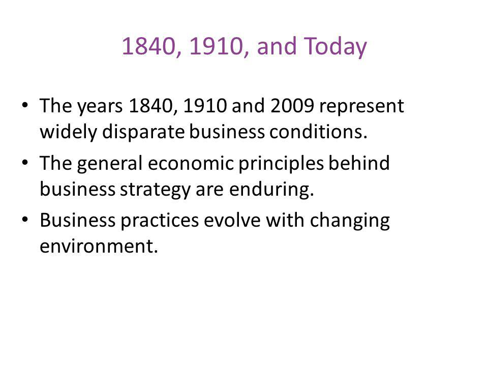 1840, 1910, and Today The years 1840, 1910 and 2009 represent widely disparate business conditions.