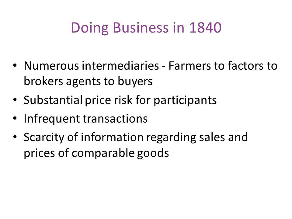 Doing Business in 1840 Numerous intermediaries - Farmers to factors to brokers agents to buyers. Substantial price risk for participants.