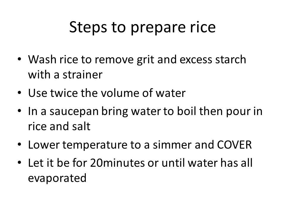 Steps to prepare rice Wash rice to remove grit and excess starch with a strainer. Use twice the volume of water.