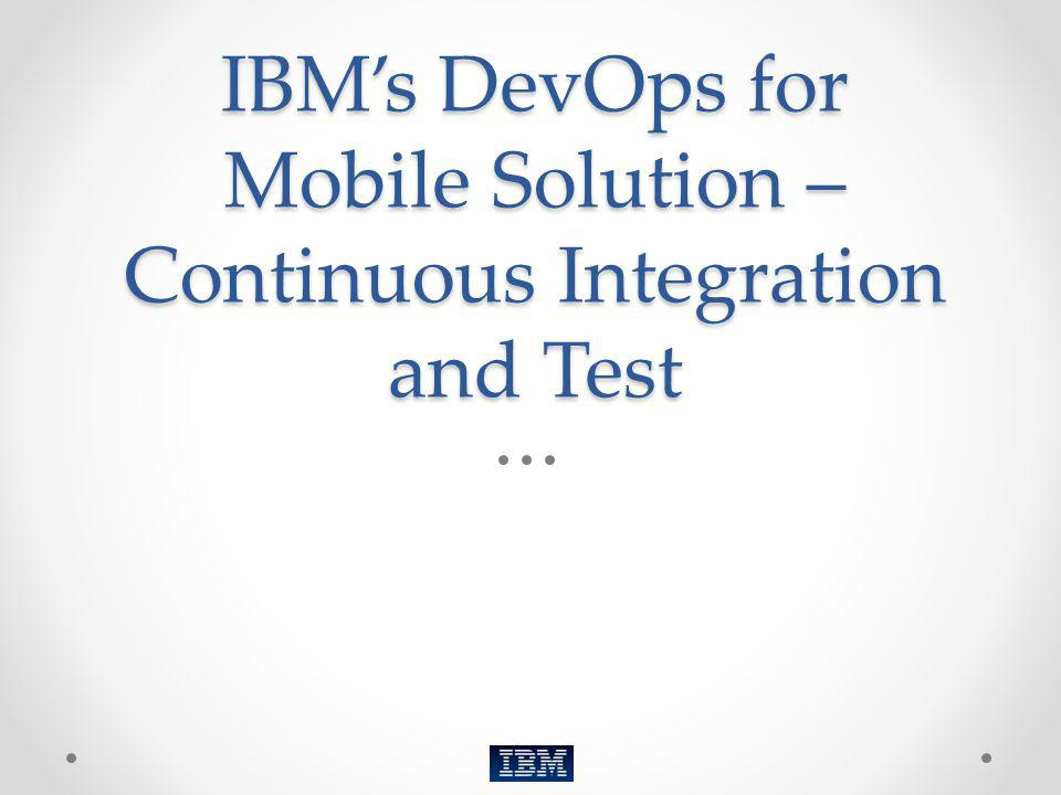 IBM's DevOps for Mobile Solution – Continuous Integration and Test