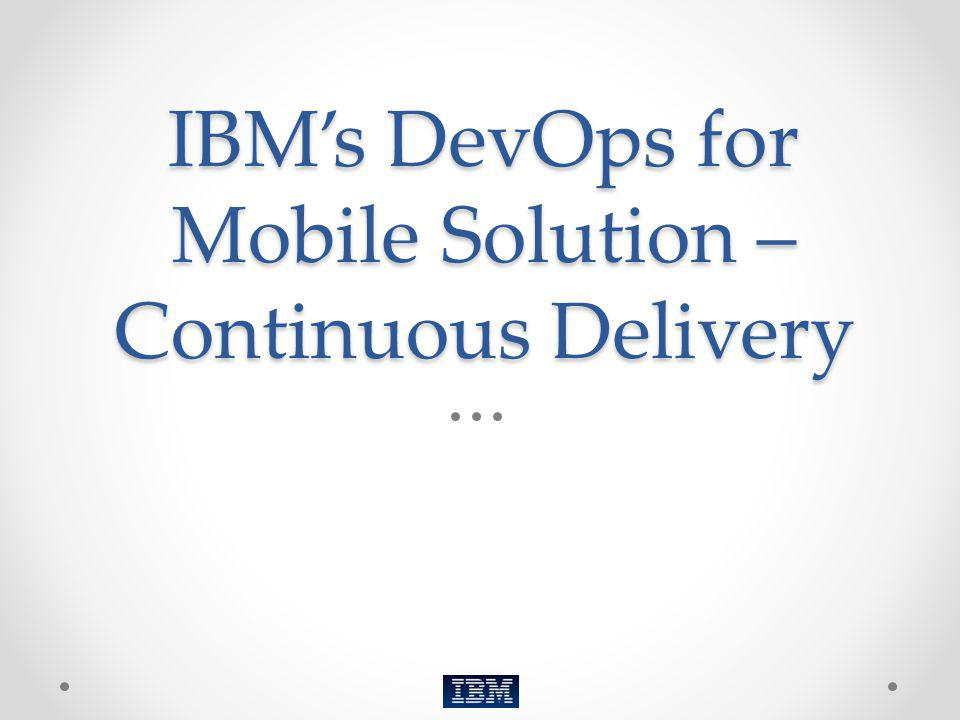 IBM's DevOps for Mobile Solution – Continuous Delivery