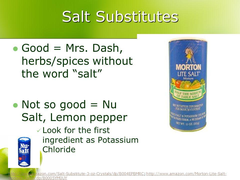 Salt Substitutes Good = Mrs. Dash, herbs/spices without the word salt Not so good = Nu Salt, Lemon pepper.