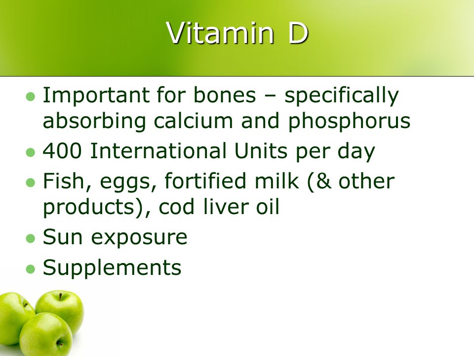 Vitamin D Important for bones – specifically absorbing calcium and phosphorus. 400 International Units per day.