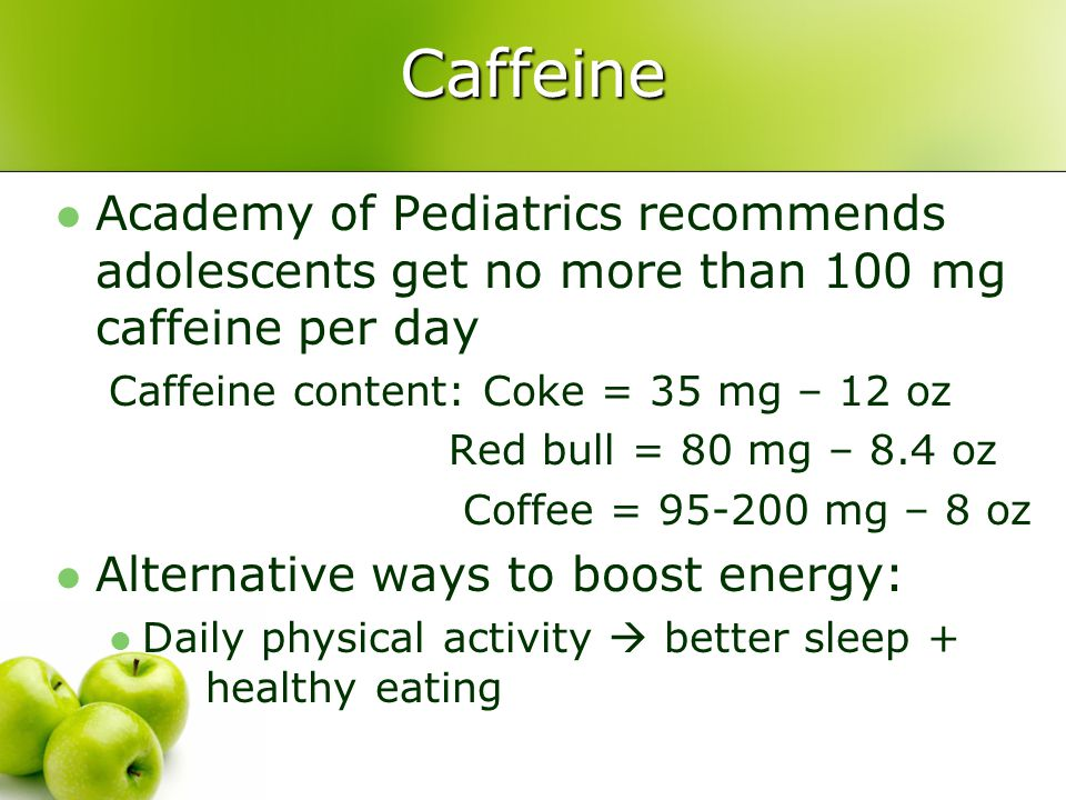Caffeine Academy of Pediatrics recommends adolescents get no more than 100 mg caffeine per day. Caffeine content: Coke = 35 mg – 12 oz.