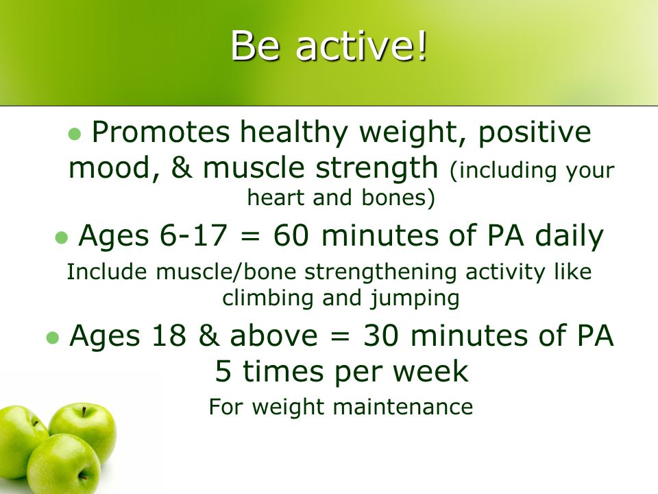 Be active! Promotes healthy weight, positive mood, & muscle strength (including your heart and bones)