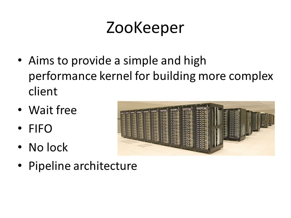 ZooKeeper Aims to provide a simple and high performance kernel for building more complex client. Wait free.