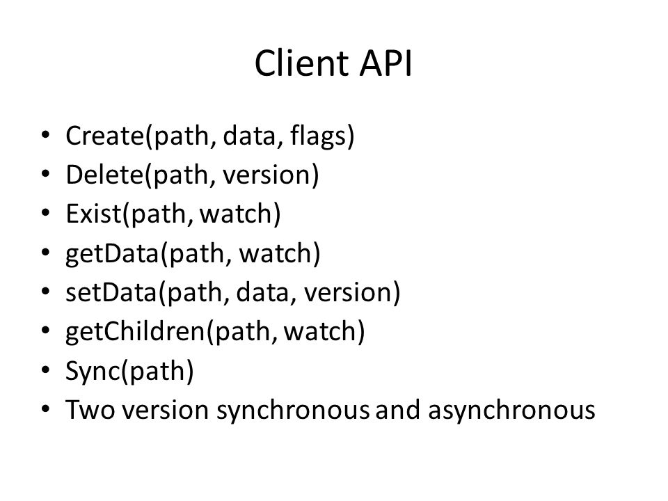 Client API Create(path, data, flags) Delete(path, version)