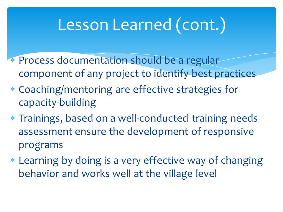 Lesson Learned (cont.) Process documentation should be a regular component of any project to identify best practices.