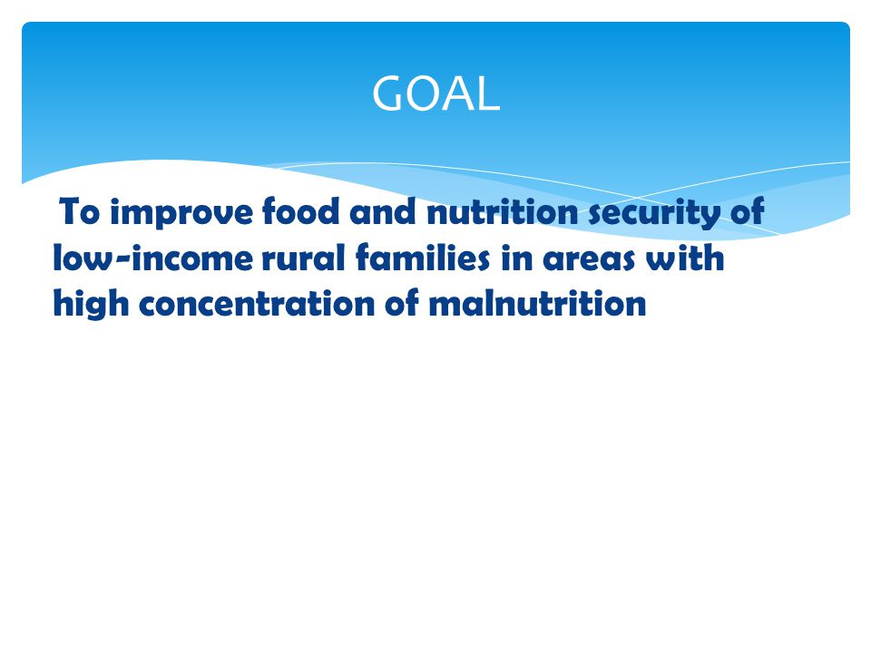 GOAL To improve food and nutrition security of low-income rural families in areas with high concentration of malnutrition.