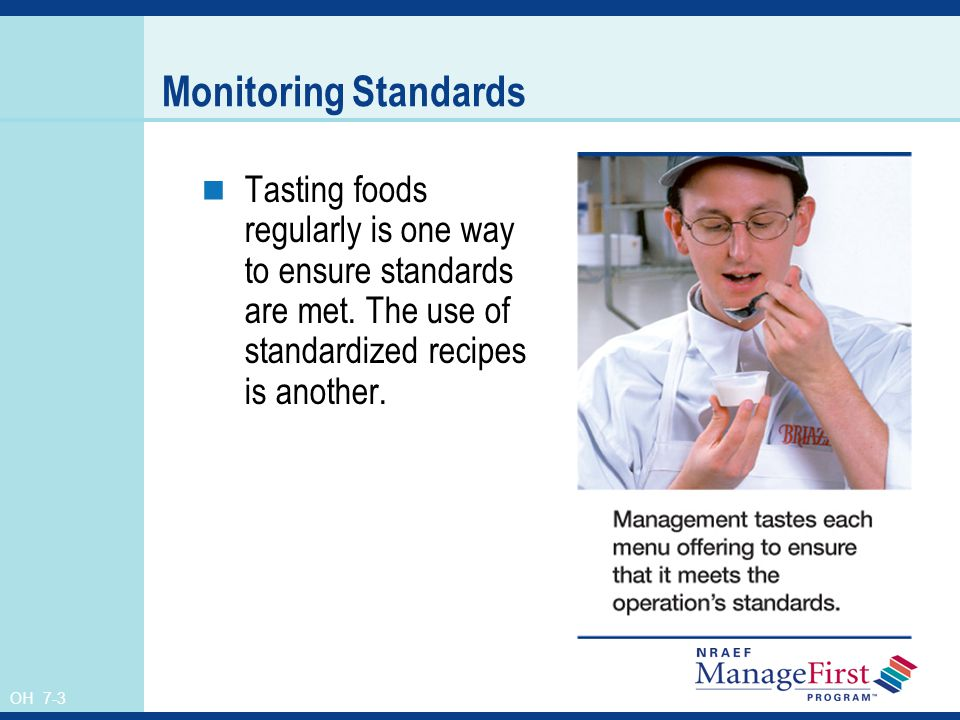 Monitoring Standards Tasting foods regularly is one way to ensure standards are met. The use of standardized recipes is another.