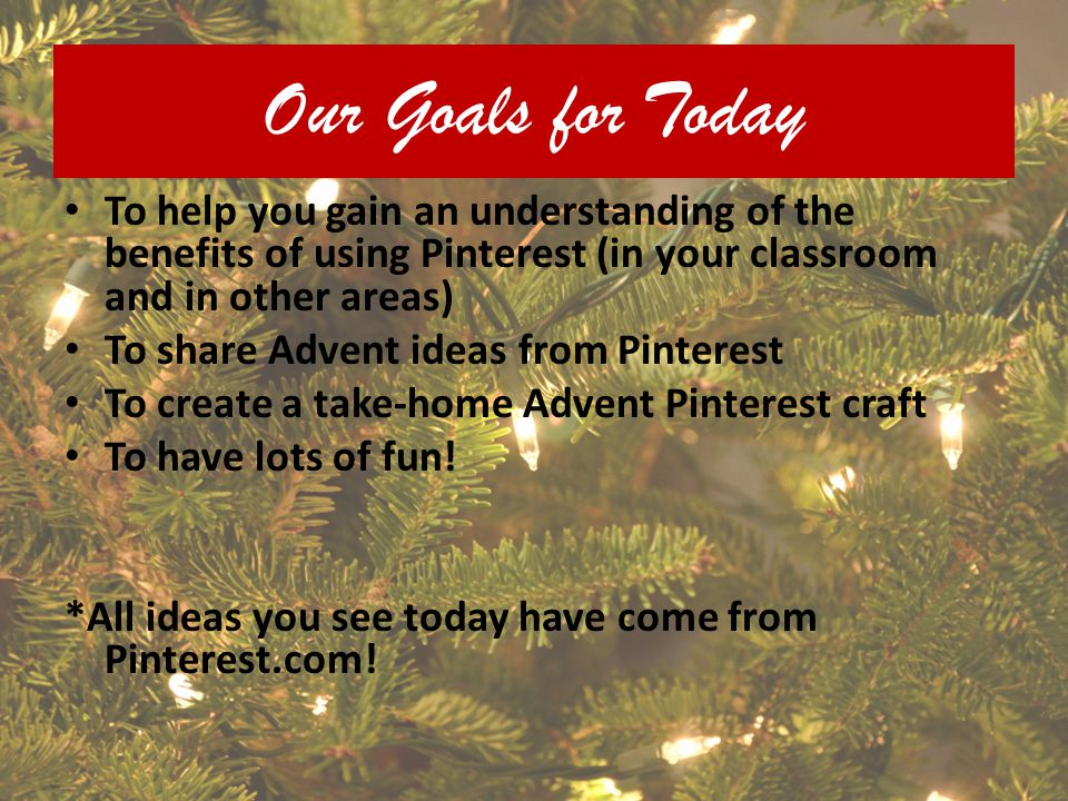 Our Goals for Today To help you gain an understanding of the benefits of using Pinterest (in your classroom and in other areas)