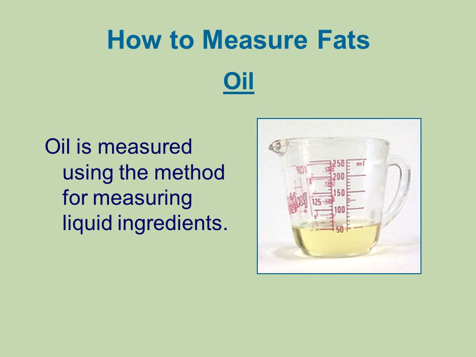 How to Measure Fats Oil Oil is measured using the method for measuring liquid ingredients.