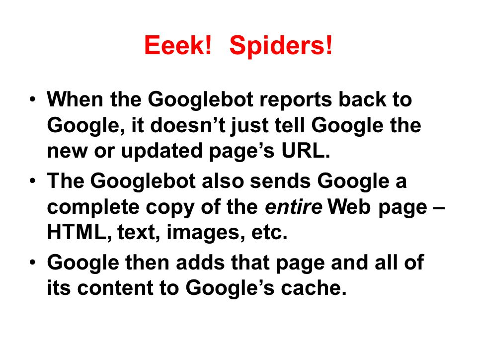 Eeek! Spiders! When the Googlebot reports back to Google, it doesn't just tell Google the new or updated page's URL.