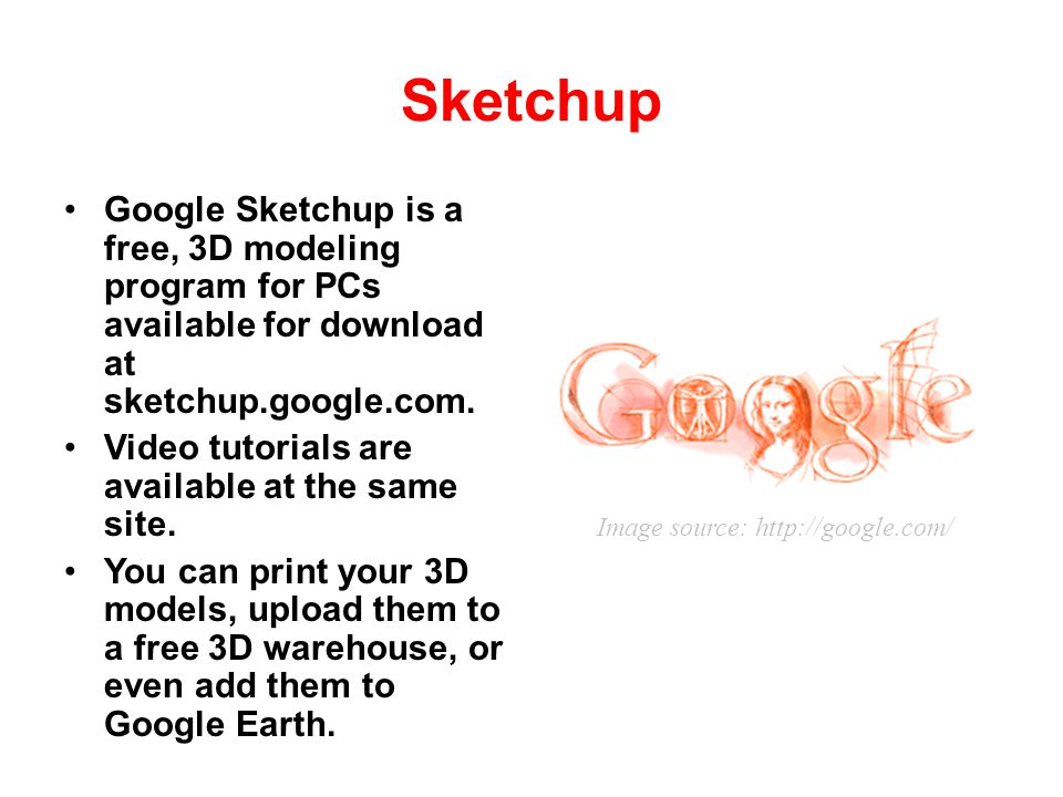Sketchup Google Sketchup is a free, 3D modeling program for PCs available for download at sketchup.google.com.