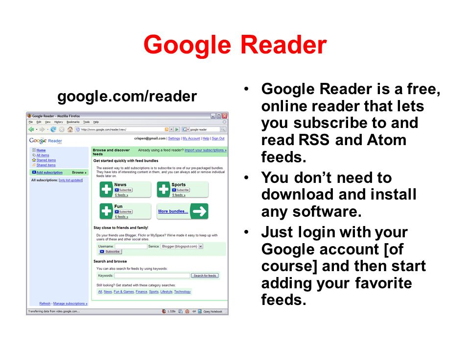 Google Reader google.com/reader. Google Reader is a free, online reader that lets you subscribe to and read RSS and Atom feeds.