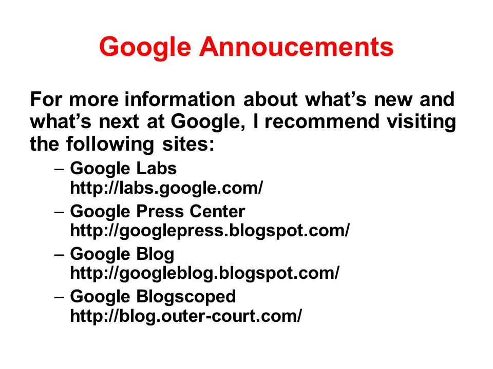 Google Annoucements For more information about what's new and what's next at Google, I recommend visiting the following sites: