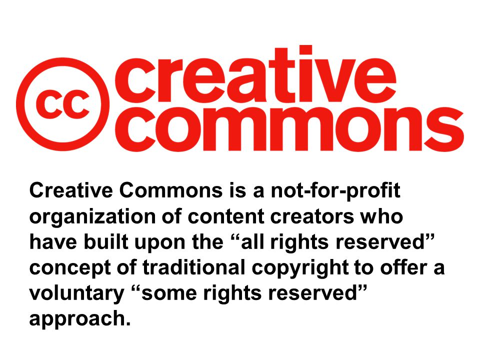 Creative Commons is a not-for-profit organization of content creators who have built upon the all rights reserved concept of traditional copyright to offer a voluntary some rights reserved approach.