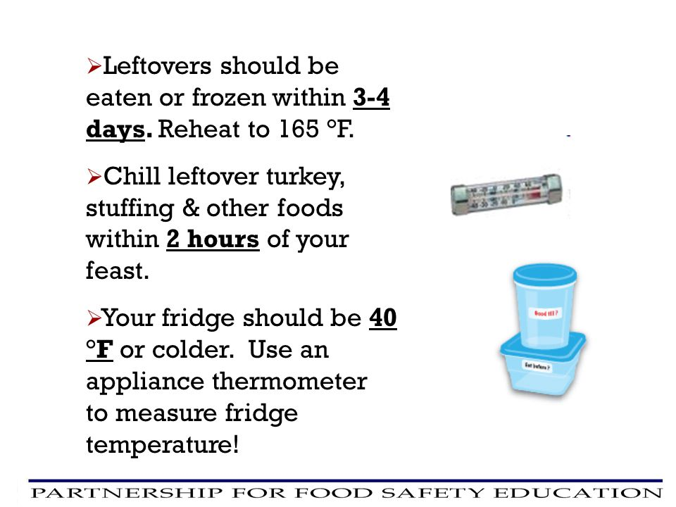 Leftovers should be eaten or frozen within 3-4 days. Reheat to 165 °F.