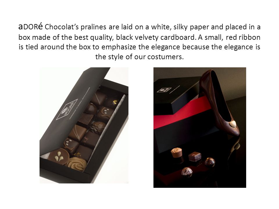 aDORé Chocolat's pralines are laid on a white, silky paper and placed in a box made of the best quality, black velvety cardboard. A small, red ribbon is tied around the box to emphasize the elegance because the elegance is the style of our costumers.