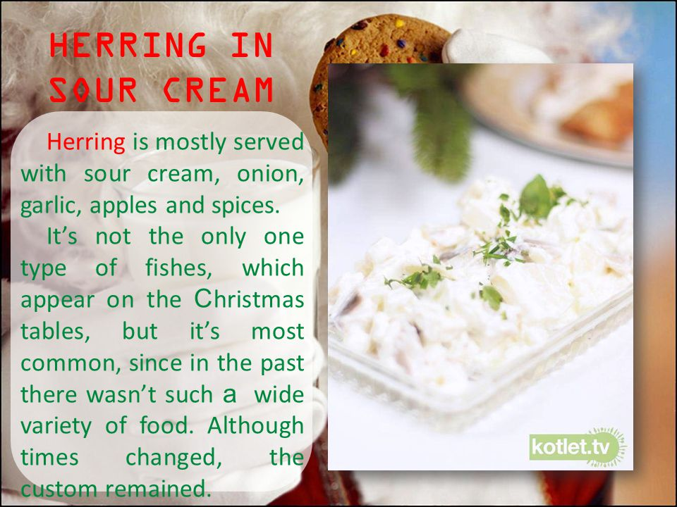 HERRING IN SOUR CREAM Herring is mostly served with sour cream, onion, garlic, apples and spices.