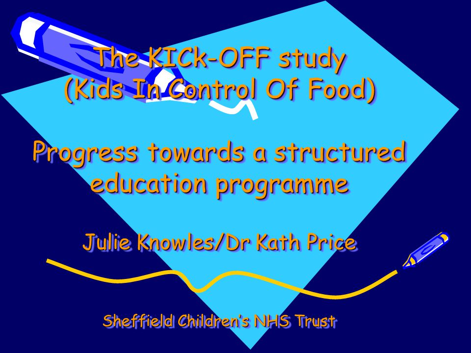 The KICk-OFF study (Kids In Control Of Food) Progress towards a structured education programme Julie Knowles/Dr Kath Price Sheffield Children's NHS Trust