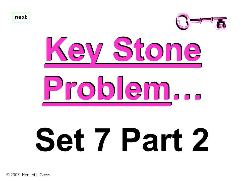 next Key Stone Problem… Set 7 Part 2 © 2007 Herbert I. Gross