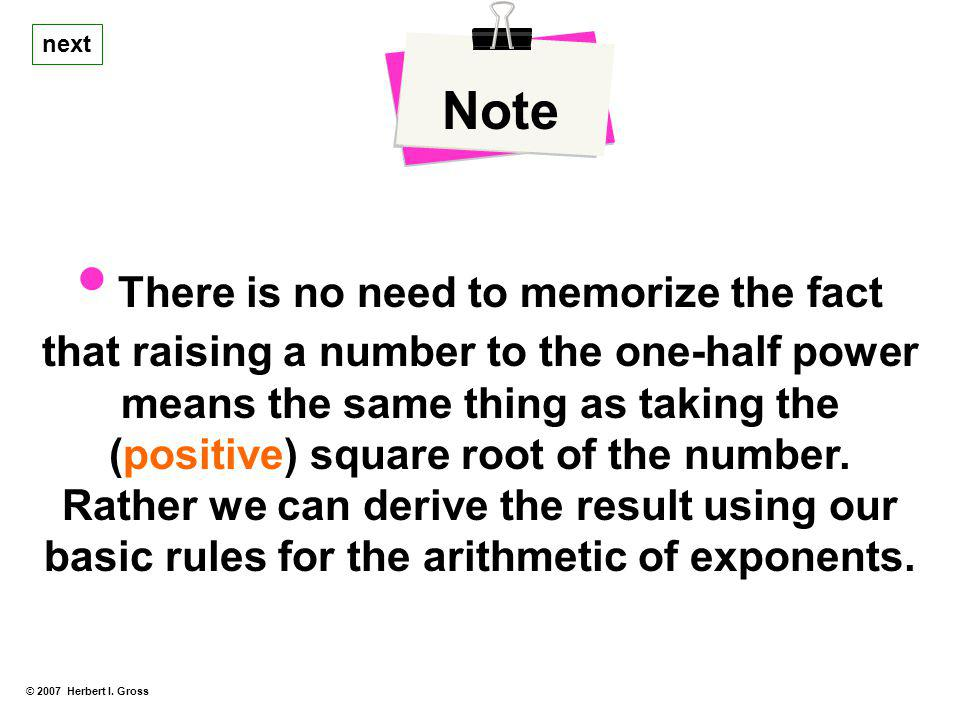 Note next. • There is no need to memorize the fact that raising a number to the one-half power means the same thing as taking the.