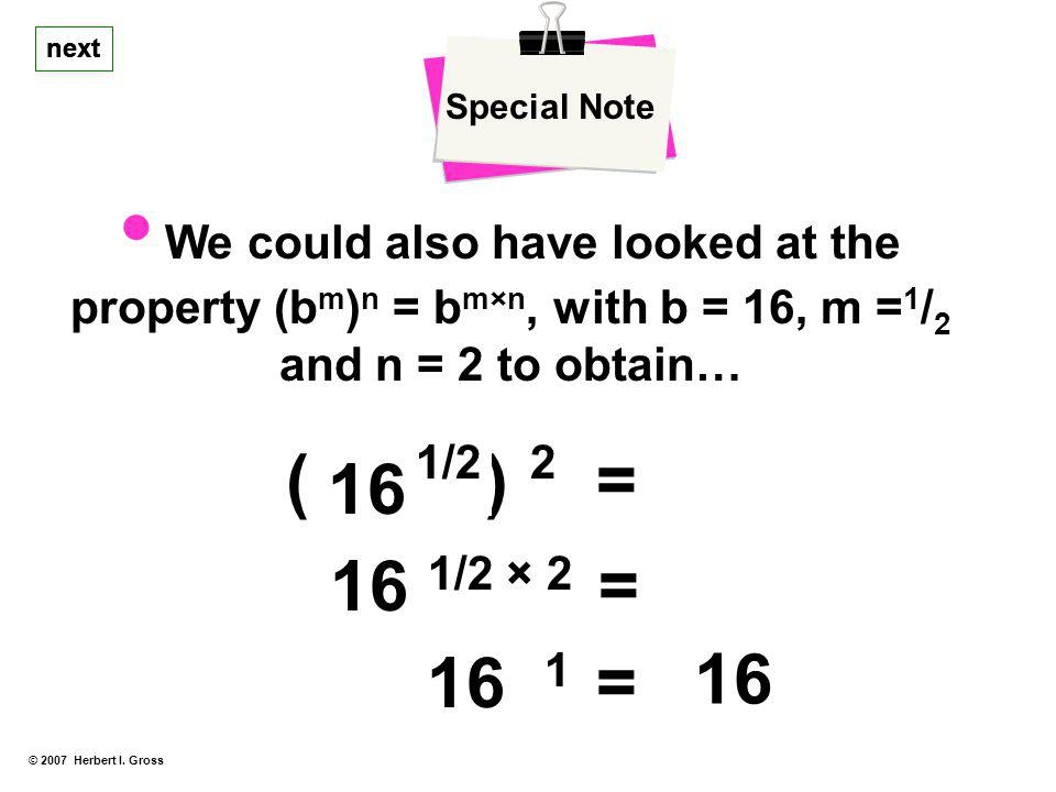 Special Note next. next. next. • We could also have looked at the property (bm)n = bm×n' with b = 16, m =1/2 and n = 2 to obtain…
