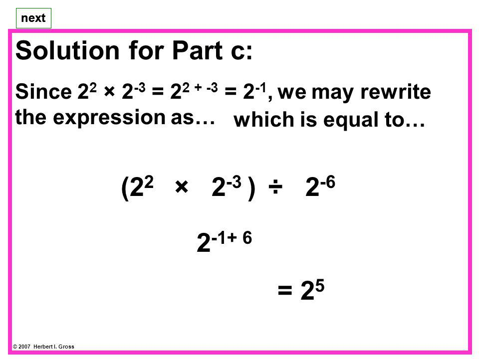 Solution for Part c: (22 × 2-3 ) ÷ 2-6 2-1 × 26 2-1+ 6 = 25