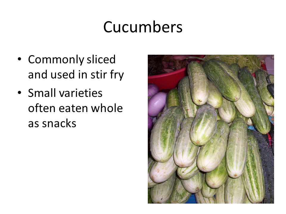 Cucumbers Commonly sliced and used in stir fry