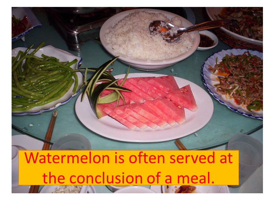 Watermelon is often served at the conclusion of a meal.