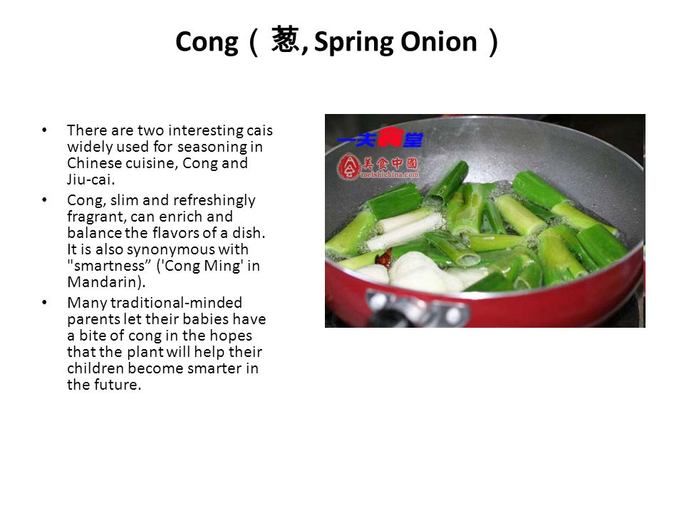 Cong(葱, Spring Onion) There are two interesting cais widely used for seasoning in Chinese cuisine, Cong and Jiu-cai.