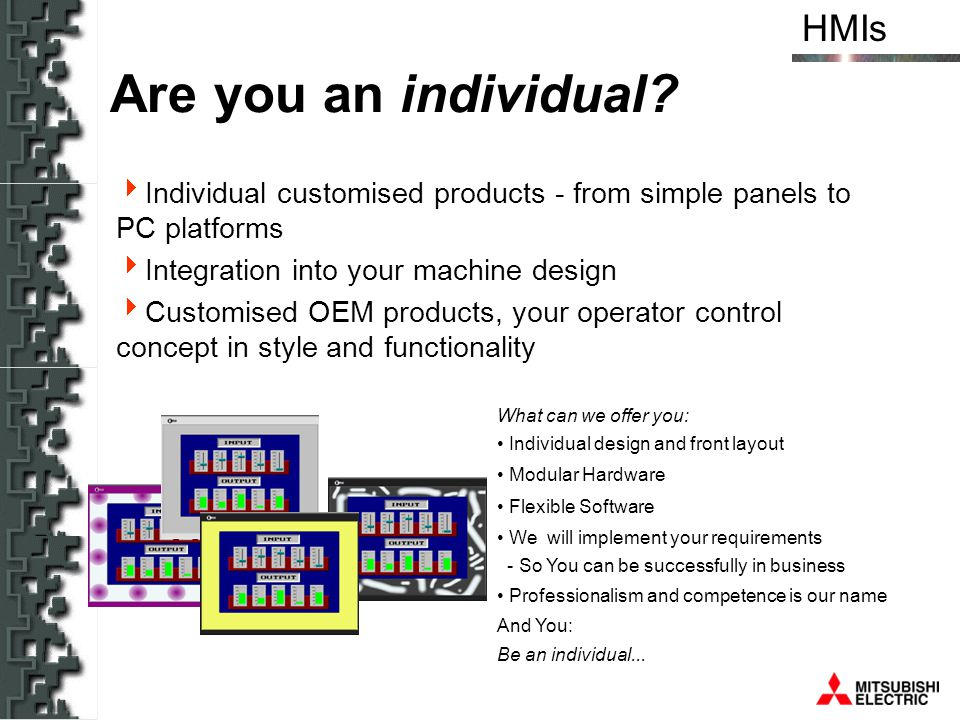 Are you an individual Individual customised products - from simple panels to PC platforms. Integration into your machine design.