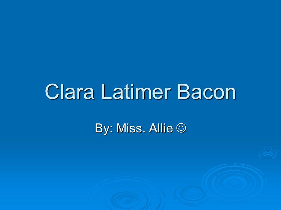 Clara Latimer Bacon By: Miss. Allie 