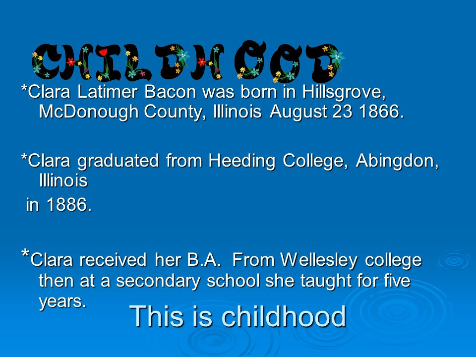 *Clara Latimer Bacon was born in Hillsgrove, McDonough County, Illinois August 23 1866.