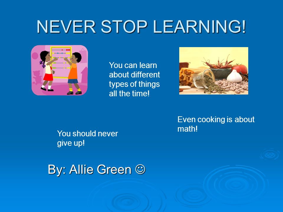 NEVER STOP LEARNING! By: Allie Green 