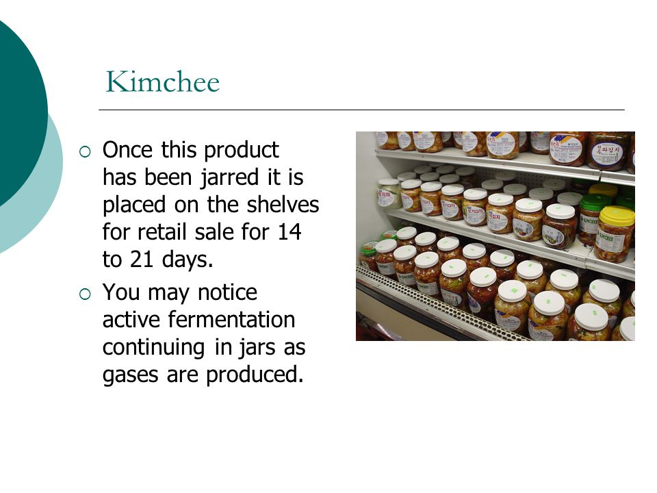 Kimchee Once this product has been jarred it is placed on the shelves for retail sale for 14 to 21 days.