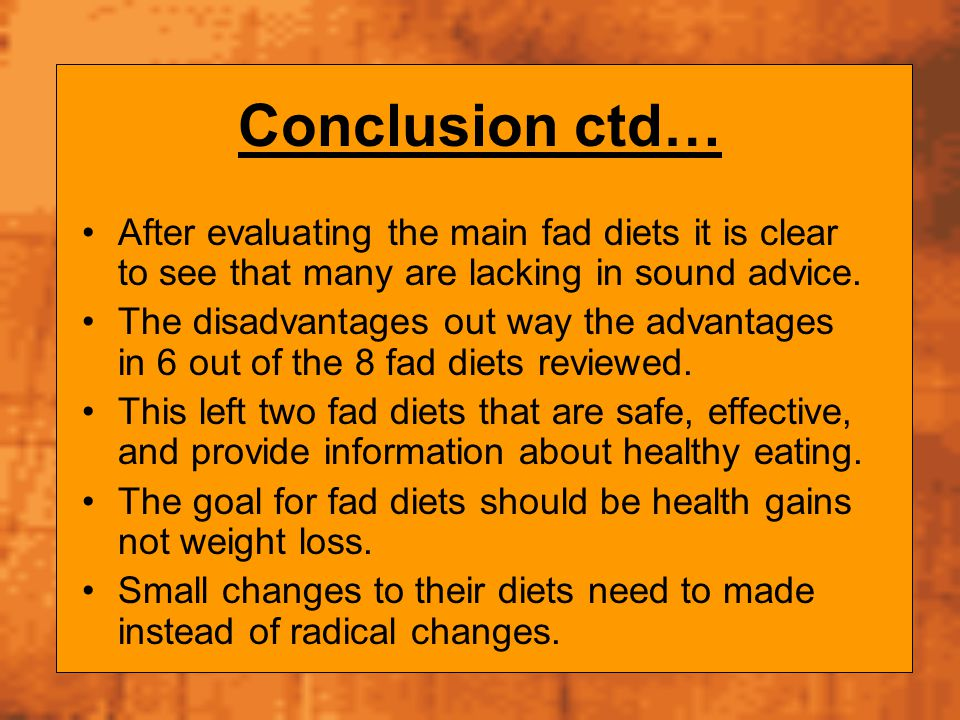 Conclusion ctd… After evaluating the main fad diets it is clear to see that many are lacking in sound advice.
