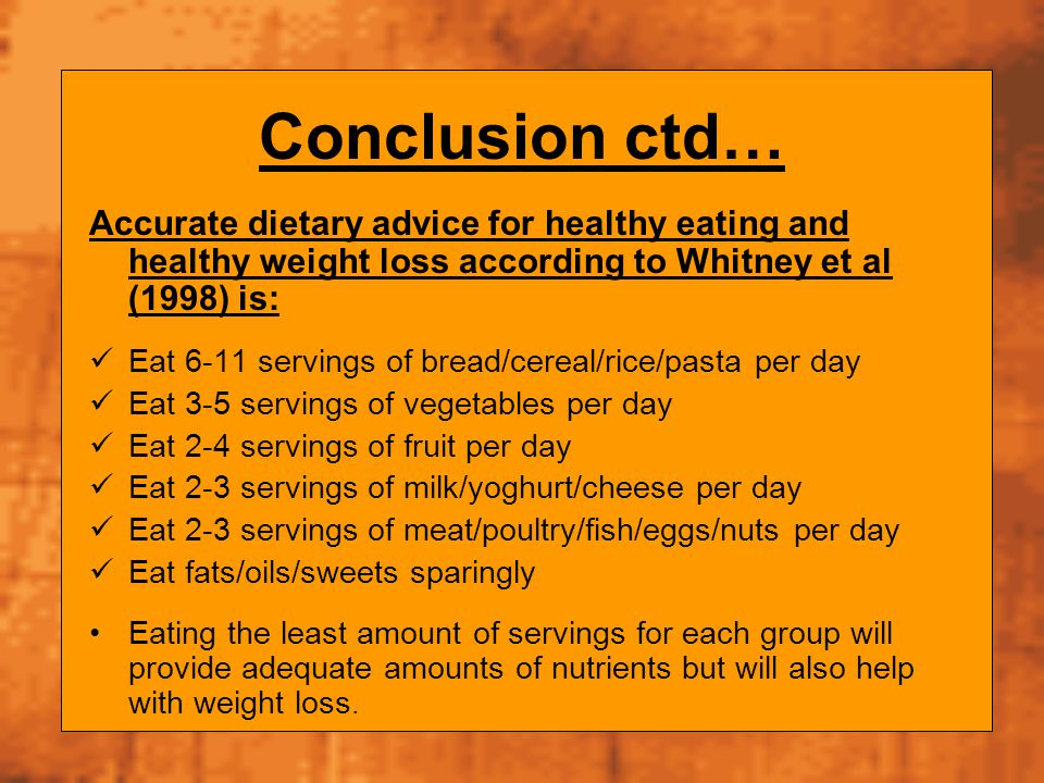Conclusion ctd… Accurate dietary advice for healthy eating and healthy weight loss according to Whitney et al (1998) is: