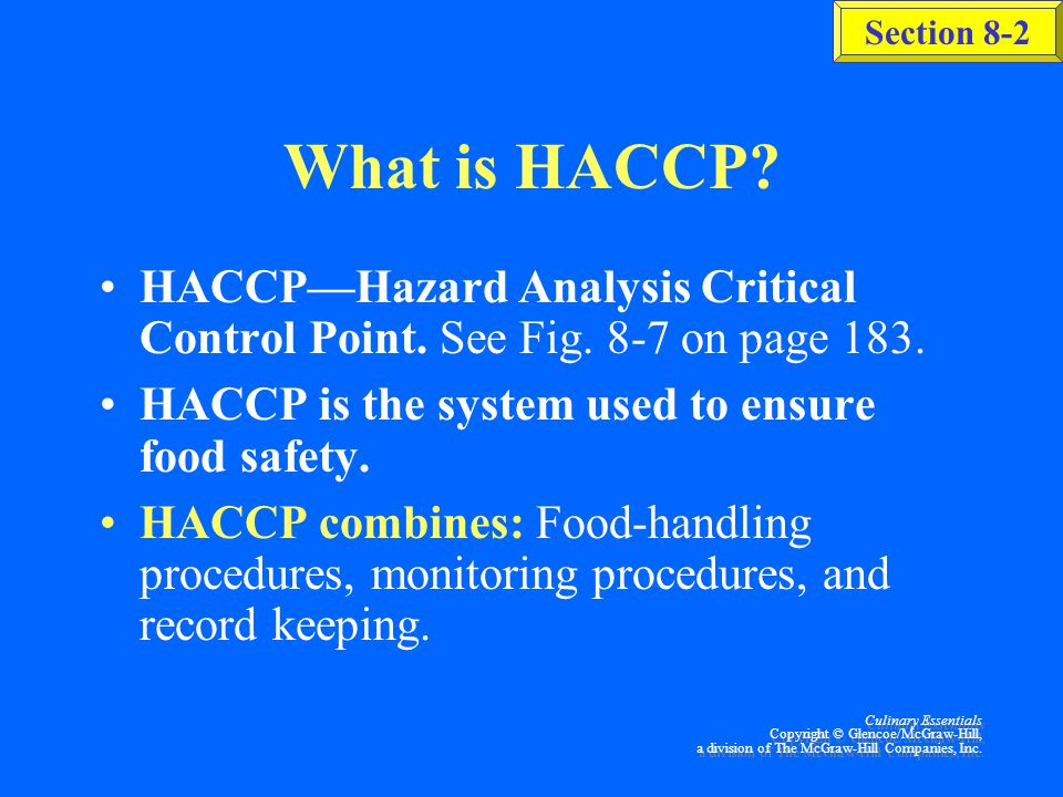 What is HACCP HACCP—Hazard Analysis Critical Control Point. See Fig. 8-7 on page 183. HACCP is the system used to ensure food safety.