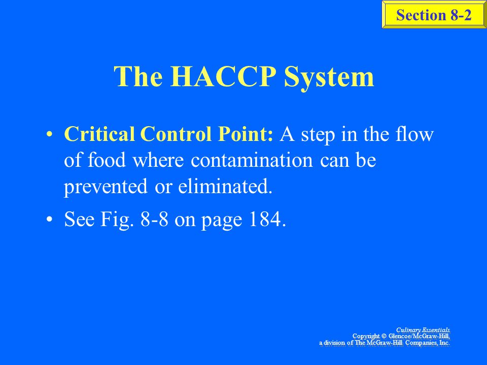 The HACCP System Critical Control Point: A step in the flow of food where contamination can be prevented or eliminated.