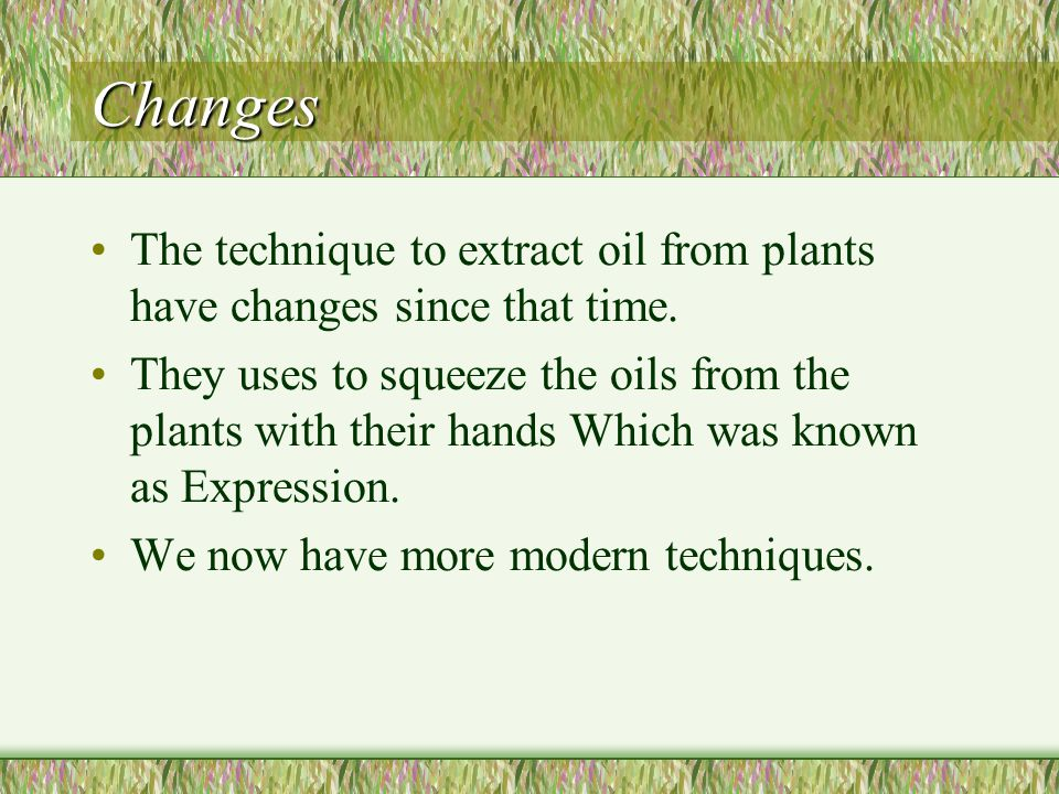 Changes The technique to extract oil from plants have changes since that time.