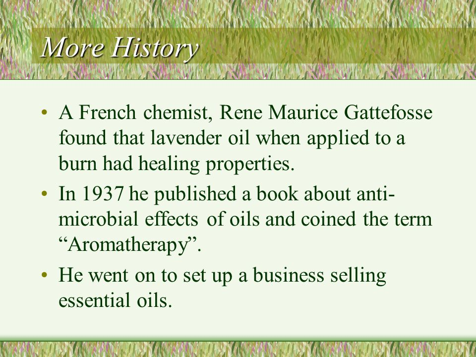 More History A French chemist, Rene Maurice Gattefosse found that lavender oil when applied to a burn had healing properties.