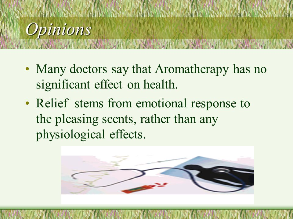 Opinions Many doctors say that Aromatherapy has no significant effect on health.