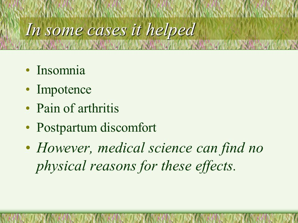 In some cases it helped Insomnia. Impotence. Pain of arthritis. Postpartum discomfort.