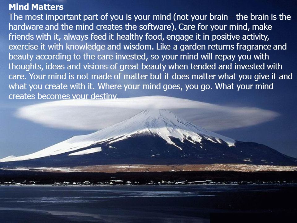 Mind Matters The most important part of you is your mind (not your brain - the brain is the hardware and the mind creates the software).