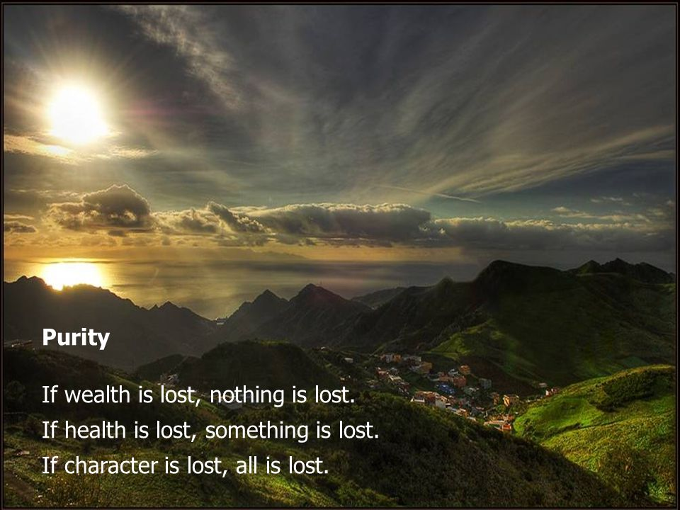 Purity If wealth is lost, nothing is lost. If health is lost, something is lost.