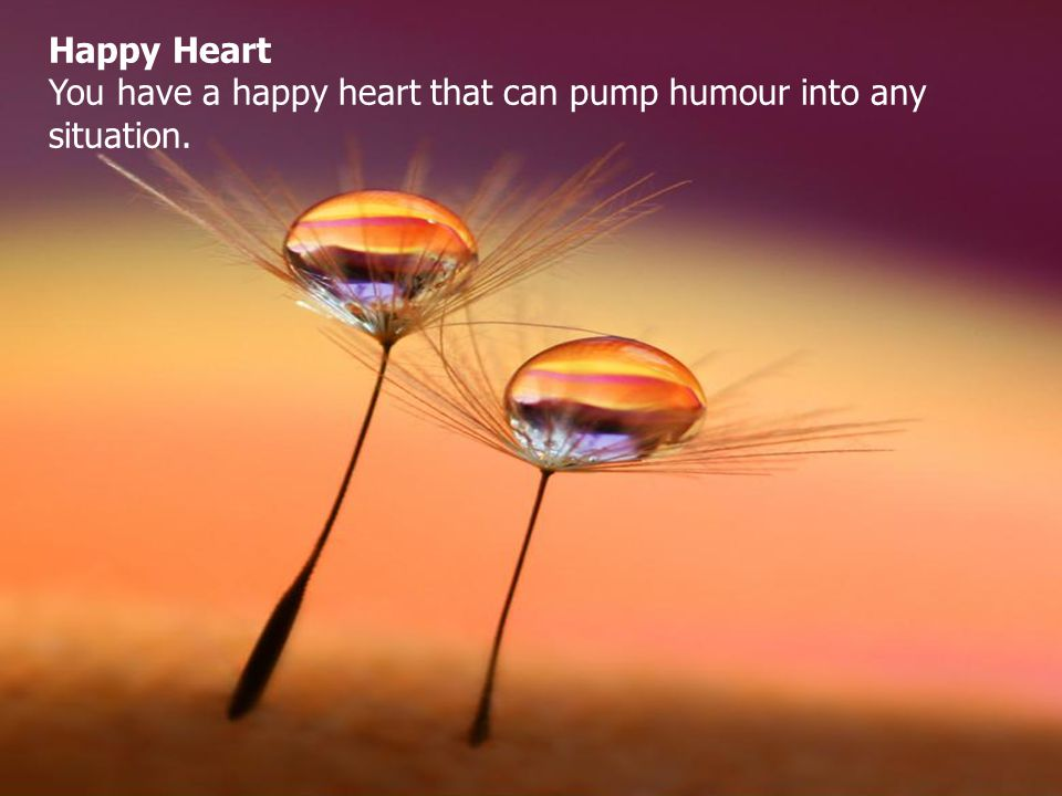 Happy Heart You have a happy heart that can pump humour into any situation.
