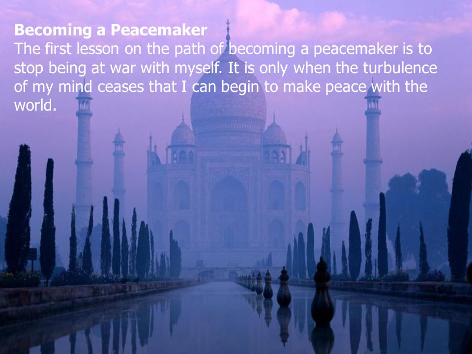 Becoming a Peacemaker The first lesson on the path of becoming a peacemaker is to stop being at war with myself.